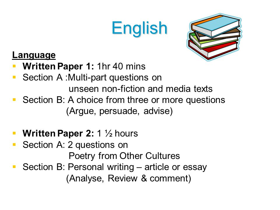 English Language   Written Paper 1: 1hr 40 mins   Section A :Multi-part questions on unseen non-fiction and media texts   Section B: A choice from three or more questions (Argue, persuade, advise)   Written Paper 2: 1 ½ hours   Section A: 2 questions on Poetry from Other Cultures   Section B: Personal writing – article or essay (Analyse, Review & comment)