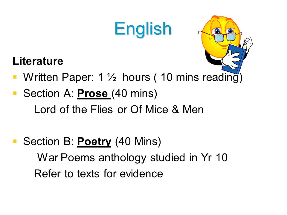 English Literature   Written Paper: 1 ½ hours ( 10 mins reading)   Section A: Prose (40 mins) Lord of the Flies or Of Mice & Men   Section B: Poetry (40 Mins) War Poems anthology studied in Yr 10 Refer to texts for evidence