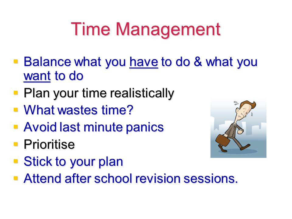 Time Management  Balance what you have to do & what you want to do  Plan your time realistically  What wastes time.