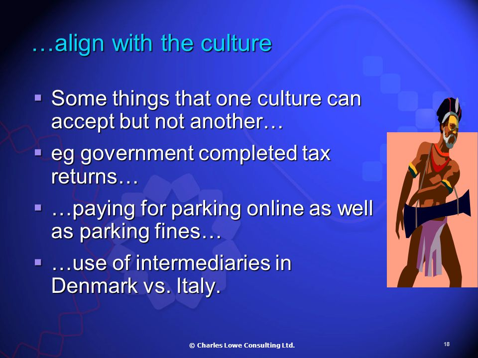 18 …align with the culture  Some things that one culture can accept but not another…  eg government completed tax returns…  …paying for parking online as well as parking fines…  …use of intermediaries in Denmark vs.