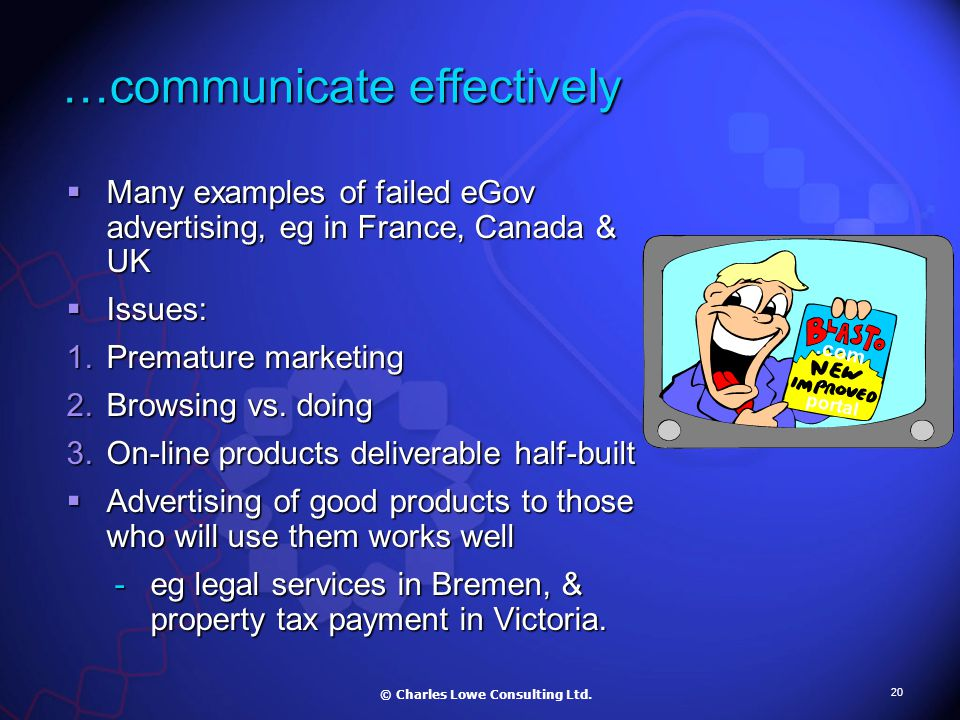20 …communicate effectively  Many examples of failed eGov advertising, eg in France, Canada & UK  Issues: 1.Premature marketing 2.Browsing vs.