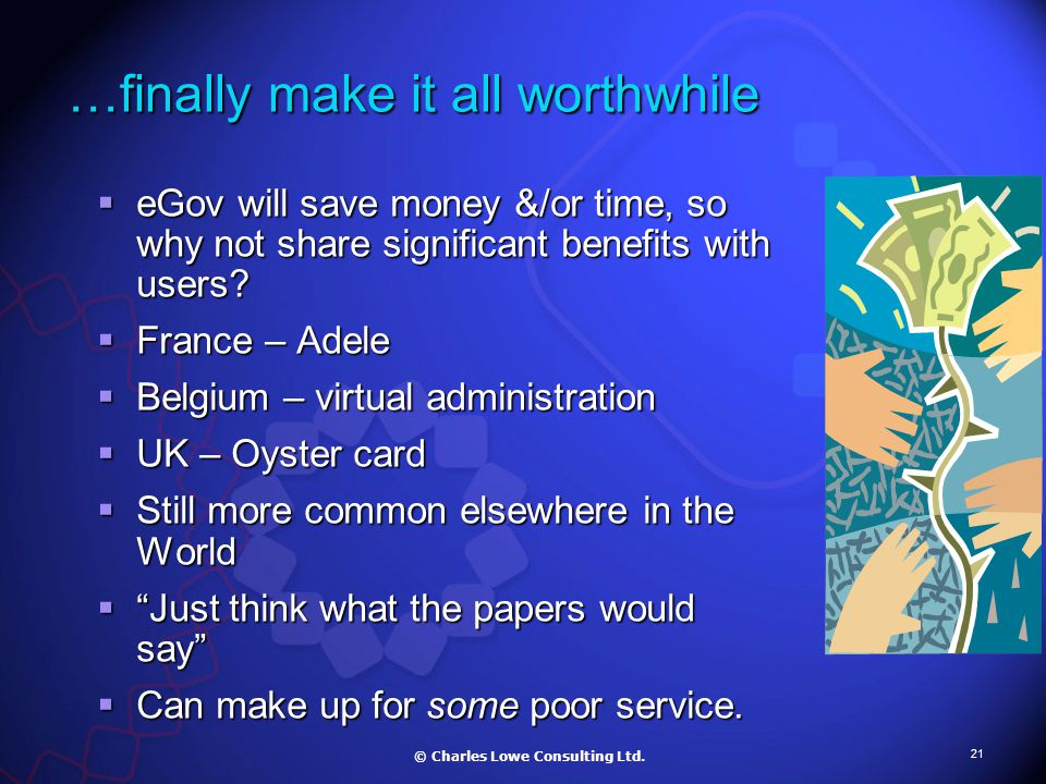 21 …finally make it all worthwhile  eGov will save money &/or time, so why not share significant benefits with users.