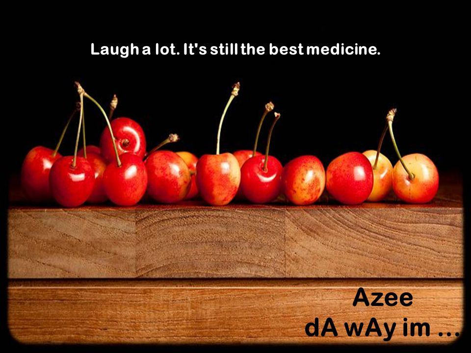 Laugh a lot. It s still the best medicine.