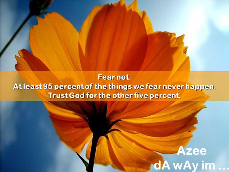 Fear not. At least 95 percent of the things we fear never happen. Trust God for the other five percent.