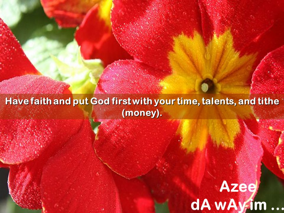 Have faith and put God first with your time, talents, and tithe (money).