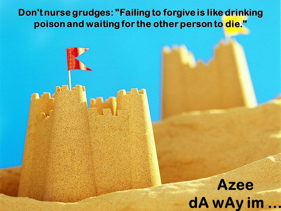 Don t nurse grudges: Failing to forgive is like drinking poison and waiting for the other person to die.