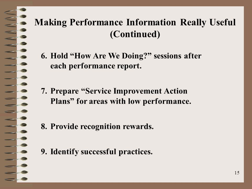 "15 Making Performance Information Really Useful (Continued) 6.Hold ""How Are We Doing?"" sessions after each performance report. 7.Prepare ""Service Impr"