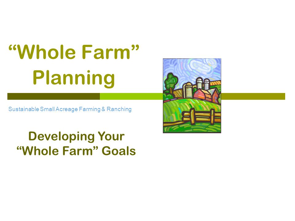 Whole Farm Planning Sustainable Small Acreage Farming & Ranching Developing Your Whole Farm Goals