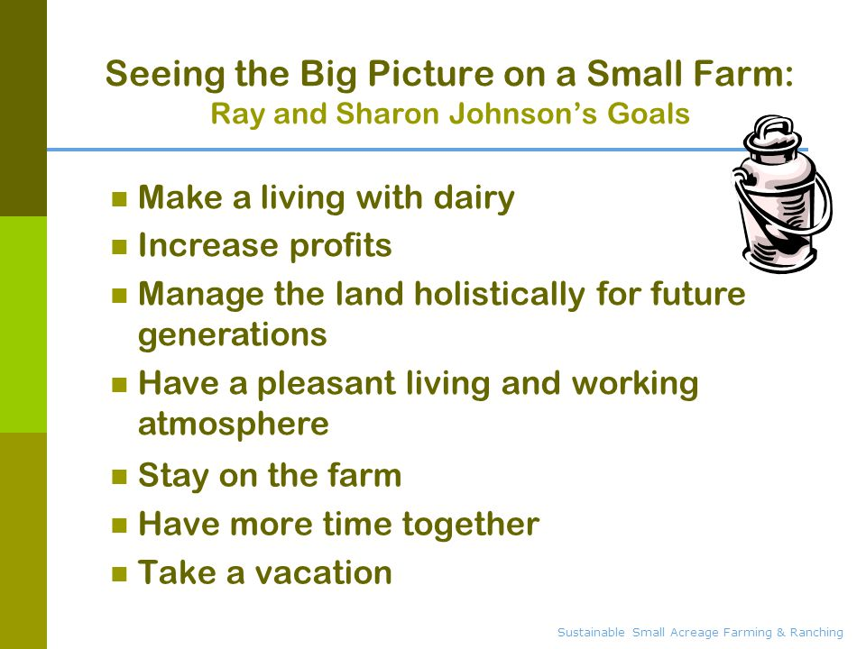 Seeing the Big Picture on a Small Farm: Ray and Sharon Johnson's Goals Stay on the farm Have more time together Take a vacation Make a living with dairy Increase profits Manage the land holistically for future generations Have a pleasant living and working atmosphere