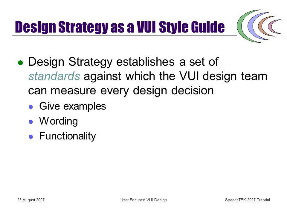 SpeechTEK 2007 Tutorial 23 August 2007User-Focused VUI Design Design Strategy The logical next step after requirements gathering and analysis Definition of the sound and feel All the elements that contribute to the overall user experience The answer to the question I have this requirements data, so what do I do with it First opportunity for testing