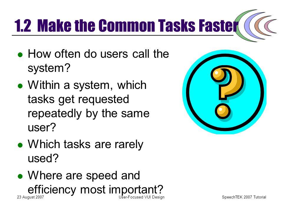 SpeechTEK 2007 Tutorial 23 August 2007User-Focused VUI Design 1.2 Make the Common Tasks Faster Efficiency matters, sometimes. The more often users per