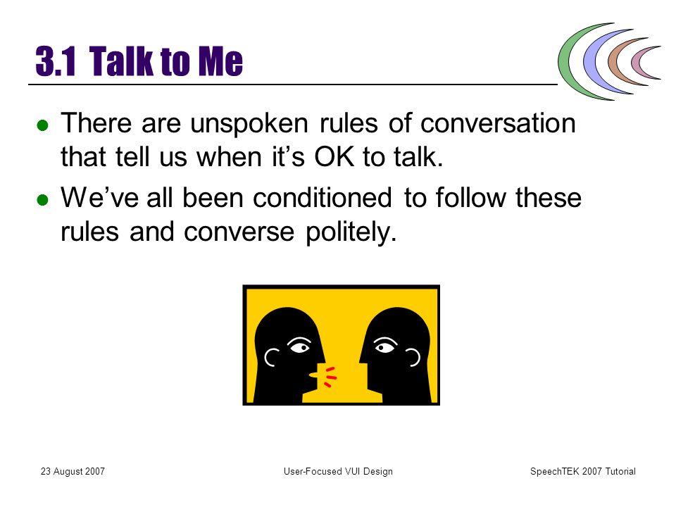 SpeechTEK 2007 Tutorial 23 August 2007User-Focused VUI Design Principle 3: Talking and Listening Conversation between people works because we share a