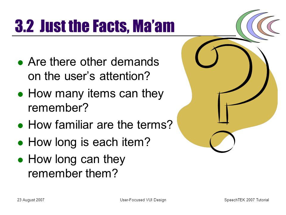 SpeechTEK 2007 Tutorial 23 August 2007User-Focused VUI Design 3.2 Just the Facts, Ma'am Listening is a difficult task. Auditory memory is limited. The