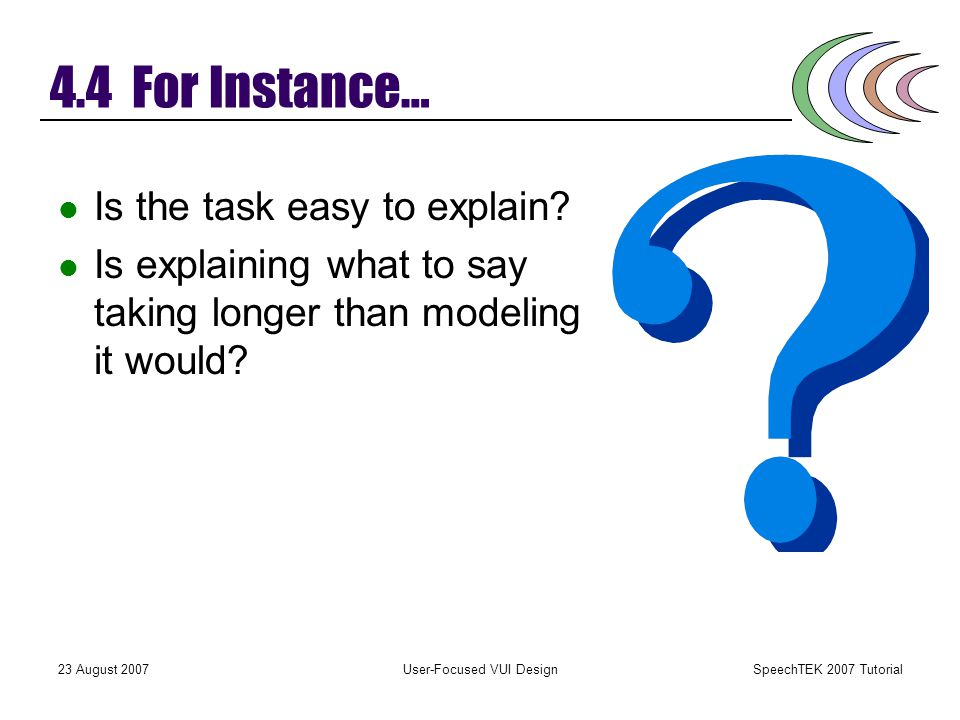 SpeechTEK 2007 Tutorial 23 August 2007User-Focused VUI Design 4.4 For Instance… Examples speak louder than words, in many cases. Easy to understand an