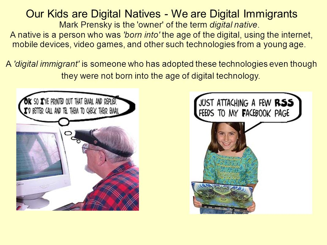 Our Kids are Digital Natives - We are Digital Immigrants Mark Prensky is the owner of the term digital native.