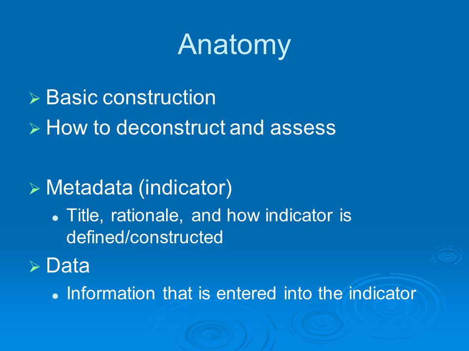 Anatomy  Basic construction  How to deconstruct and assess  Metadata (indicator) Title, rationale, and how indicator is defined/constructed  Data