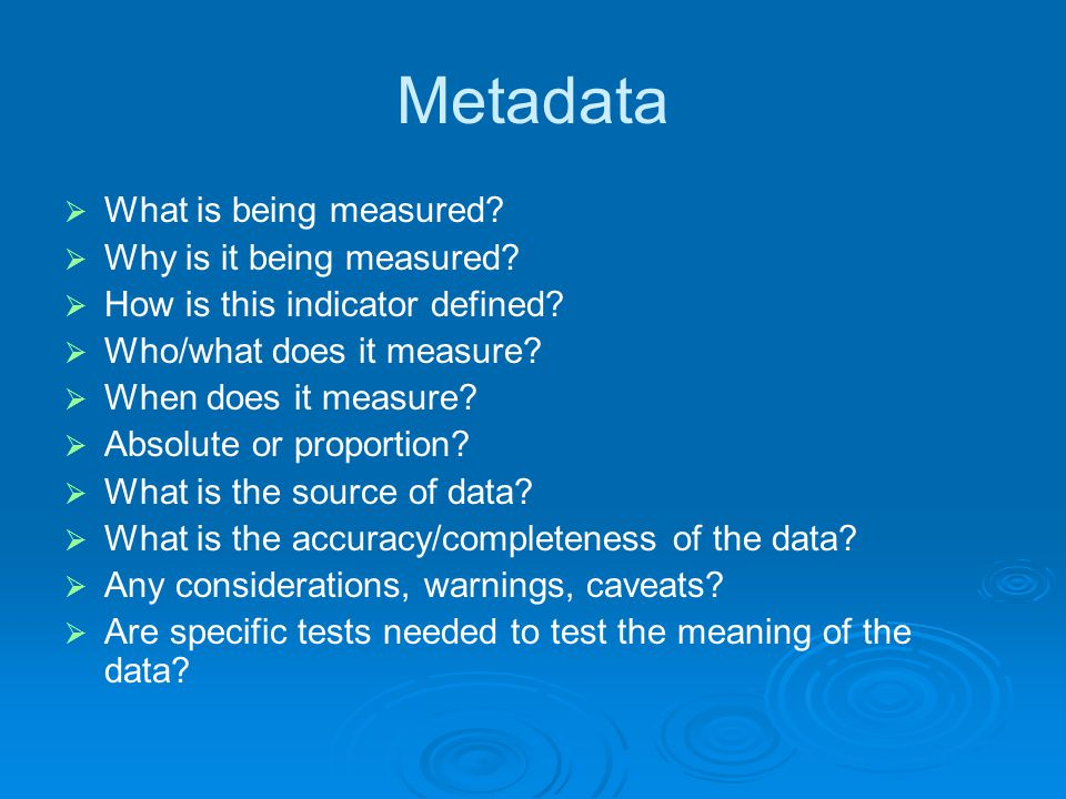Metadata  What is being measured?  Why is it being measured?  How is this indicator defined?  Who/what does it measure?  When does it measure? 