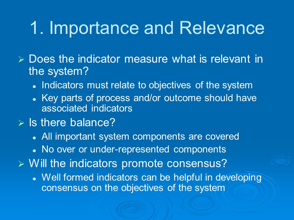 1.Importance and Relevance  Does the indicator measure what is relevant in the system.