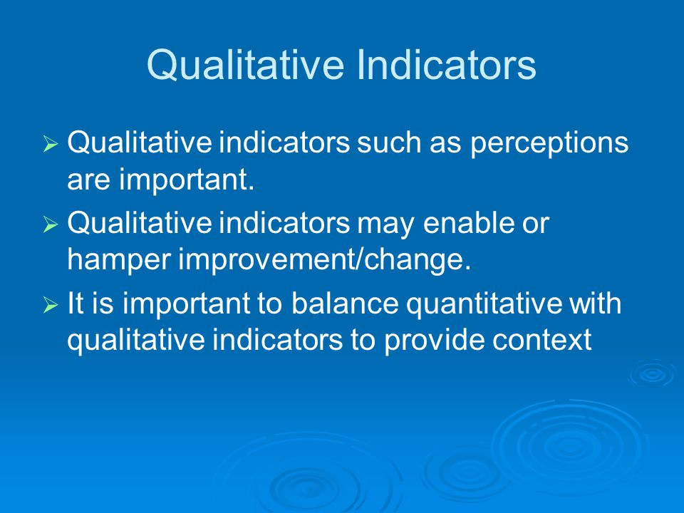Qualitative Indicators  Qualitative indicators such as perceptions are important.  Qualitative indicators may enable or hamper improvement/change. 