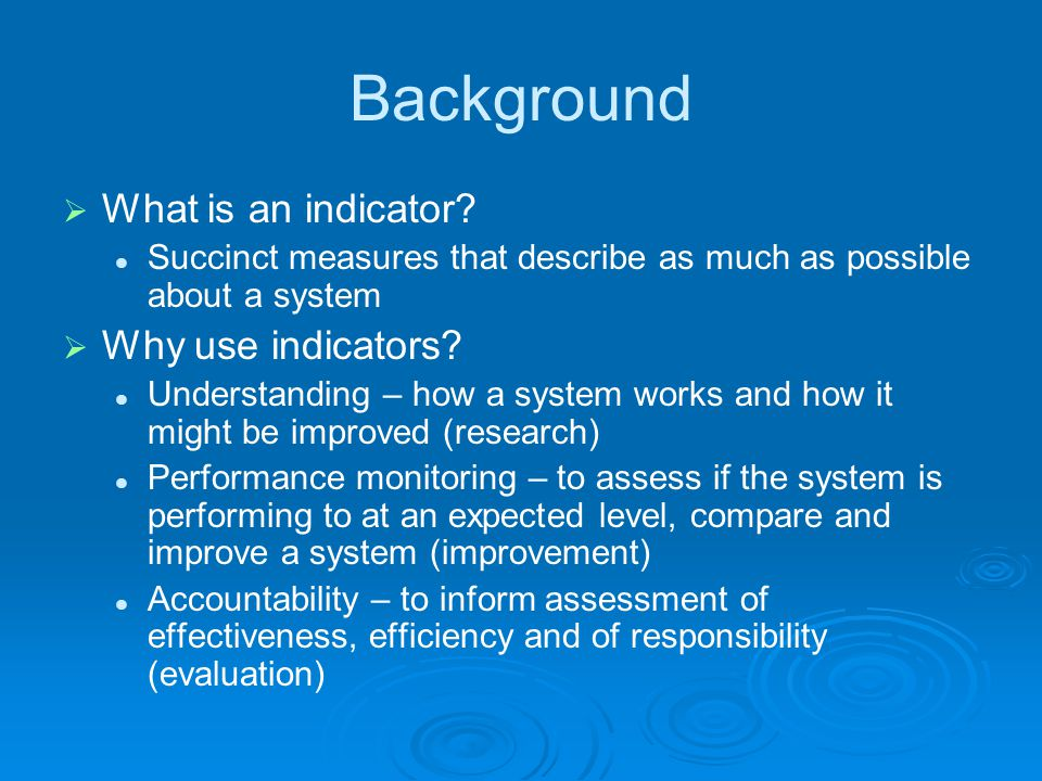 Background  What is an indicator? Succinct measures that describe as much as possible about a system  Why use indicators? Understanding – how a syst