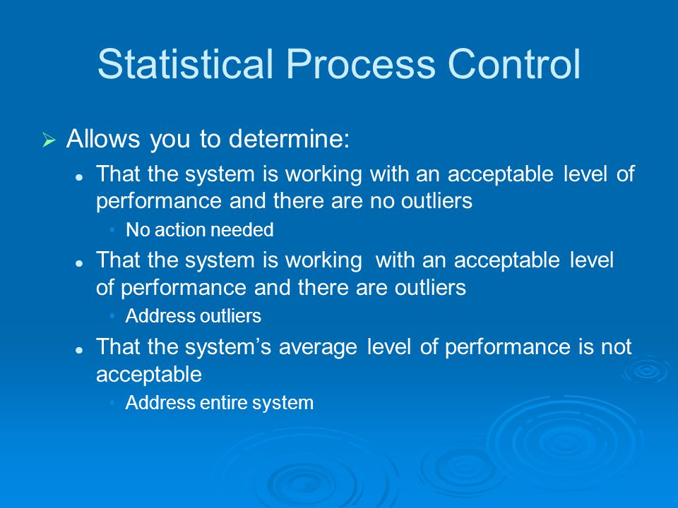Statistical Process Control  Allows you to determine: That the system is working with an acceptable level of performance and there are no outliers No