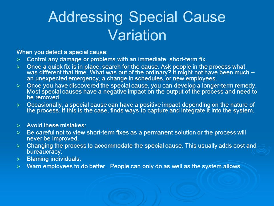 Addressing Special Cause Variation When you detect a special cause:  Control any damage or problems with an immediate, short-term fix.  Once a quick