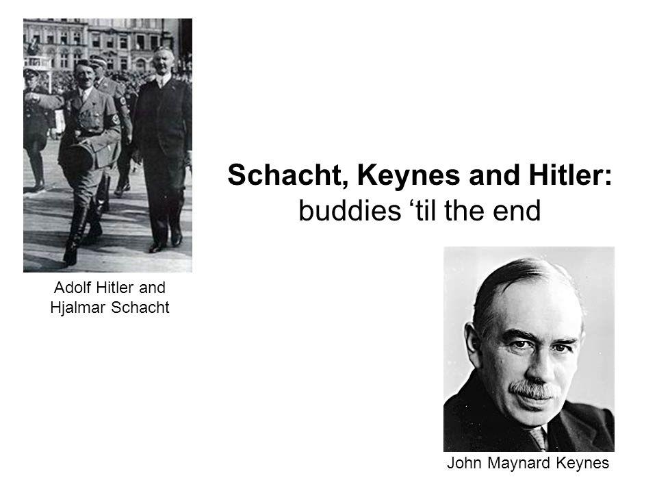 Schacht, Keynes and Hitler: buddies 'til the end Adolf Hitler and Hjalmar Schacht John Maynard Keynes