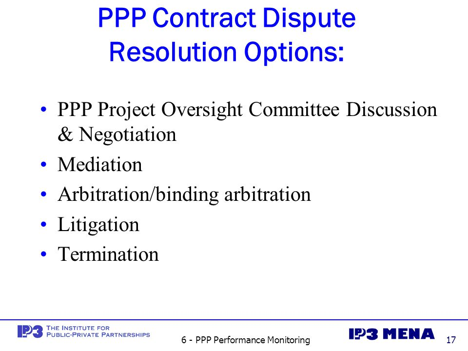 6 - PPP Performance Monitoring17 PPP Contract Dispute Resolution Options: PPP Project Oversight Committee Discussion & Negotiation Mediation Arbitration/binding arbitration Litigation Termination