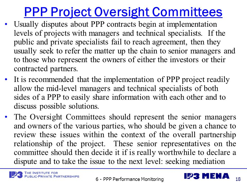 6 - PPP Performance Monitoring18 PPP Project Oversight Committees Usually disputes about PPP contracts begin at implementation levels of projects with managers and technical specialists.