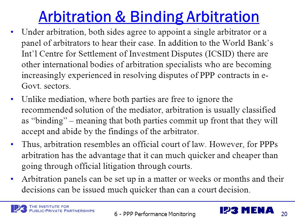 6 - PPP Performance Monitoring20 Arbitration & Binding Arbitration Under arbitration, both sides agree to appoint a single arbitrator or a panel of arbitrators to hear their case.