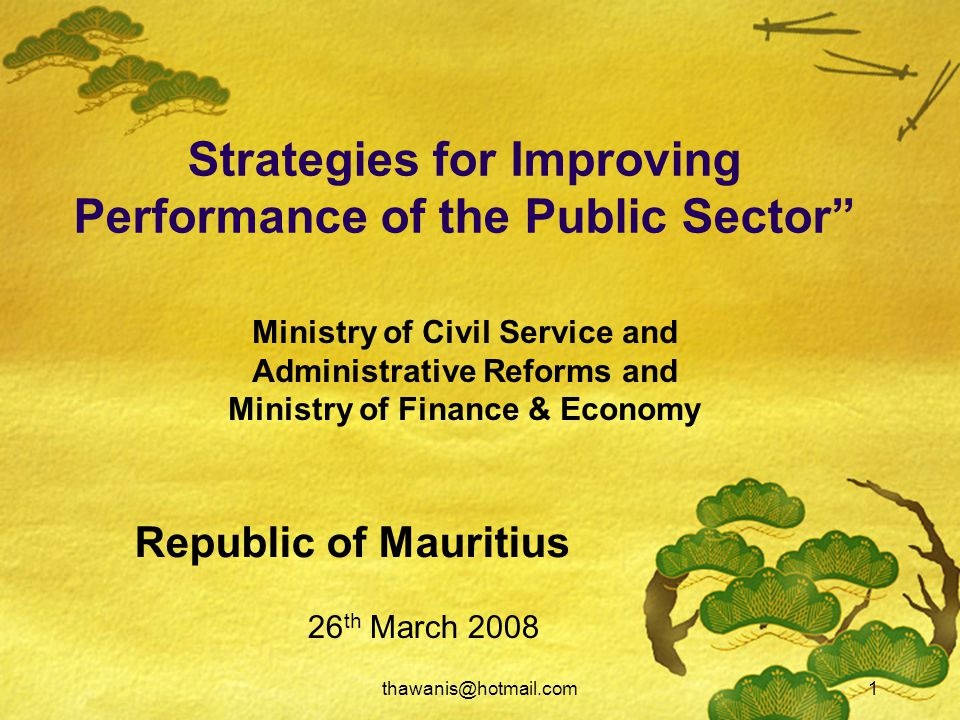 thawanis@hotmail.com1 Strategies for Improving Performance of the Public Sector 26 th March 2008 Ministry of Civil Service and Administrative Reforms and Ministry of Finance & Economy Republic of Mauritius
