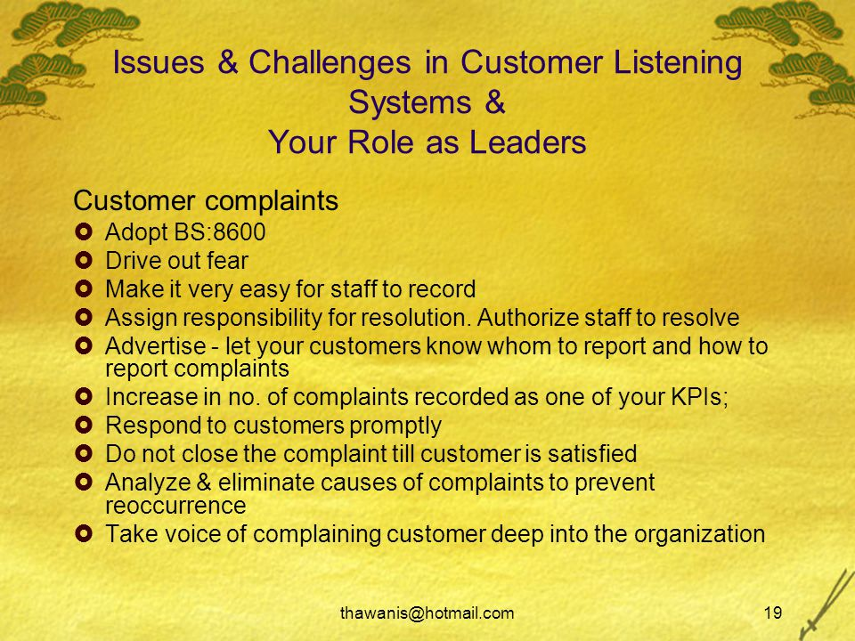 thawanis@hotmail.com19 Issues & Challenges in Customer Listening Systems & Your Role as Leaders Customer complaints  Adopt BS:8600  Drive out fear  Make it very easy for staff to record  Assign responsibility for resolution.