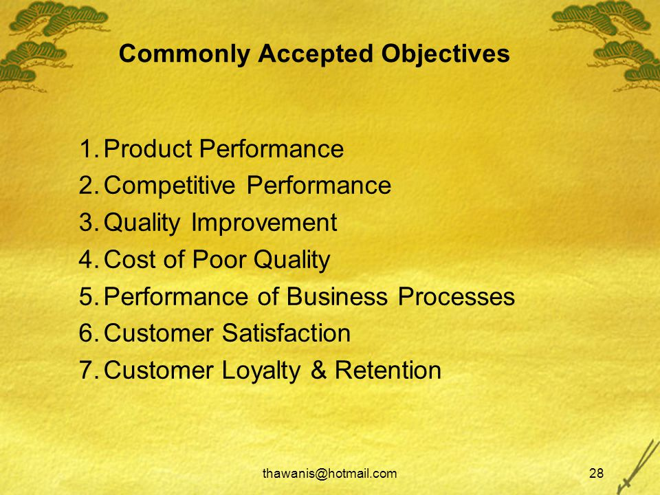 thawanis@hotmail.com28 Commonly Accepted Objectives 1.Product Performance 2.Competitive Performance 3.Quality Improvement 4.Cost of Poor Quality 5.Performance of Business Processes 6.Customer Satisfaction 7.Customer Loyalty & Retention