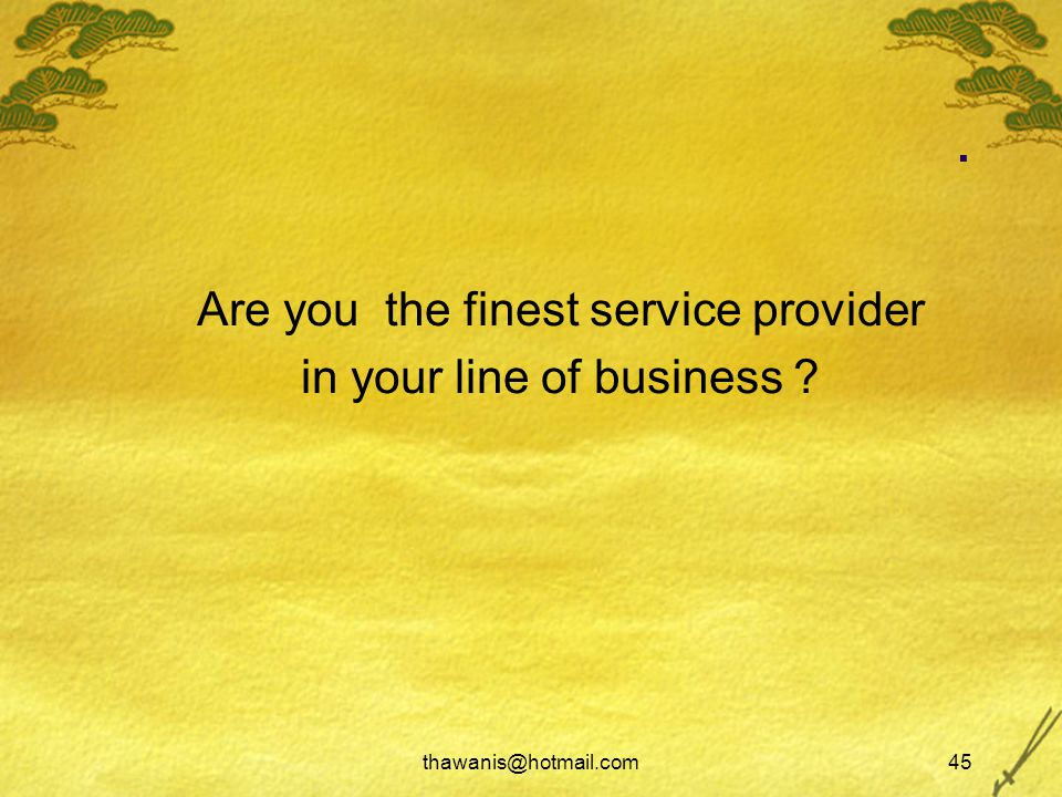 thawanis@hotmail.com45. Are you the finest service provider in your line of business ?