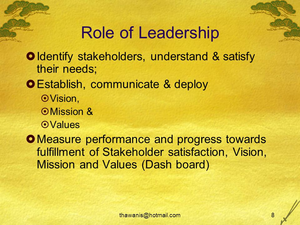 thawanis@hotmail.com8 Role of Leadership  Identify stakeholders, understand & satisfy their needs;  Establish, communicate & deploy  Vision,  Mission &  Values  Measure performance and progress towards fulfillment of Stakeholder satisfaction, Vision, Mission and Values (Dash board)