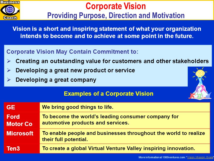 Corporate Vision Providing Purpose, Direction and Motivation Vision is a short and inspiring statement of what your organization intends to become and