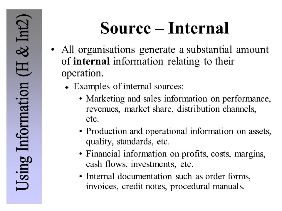 Source – Internal All organisations generate a substantial amount of internal information relating to their operation.  Examples of internal sources:
