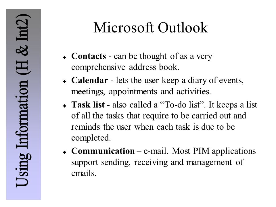 Microsoft Outlook  Contacts - can be thought of as a very comprehensive address book.  Calendar - lets the user keep a diary of events, meetings, ap