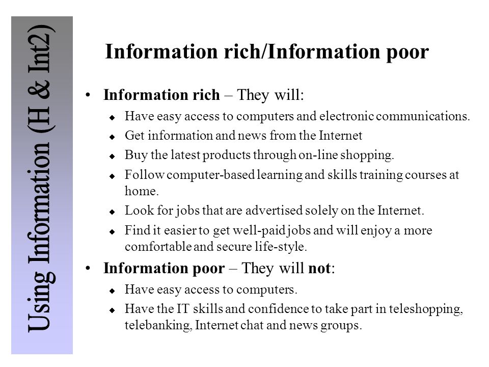 Information rich/Information poor Information rich – They will:  Have easy access to computers and electronic communications.