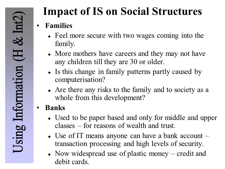 Impact of IS on Social Structures Families  Feel more secure with two wages coming into the family.  More mothers have careers and they may not have