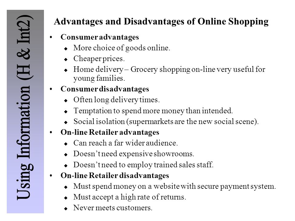 Advantages and Disadvantages of Online Shopping Consumer advantages  More choice of goods online.  Cheaper prices.  Home delivery – Grocery shoppin