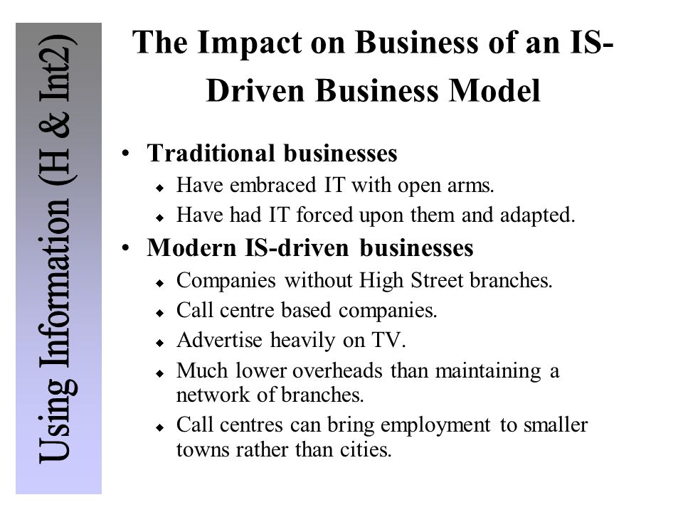 The Impact on Business of an IS- Driven Business Model Traditional businesses  Have embraced IT with open arms.