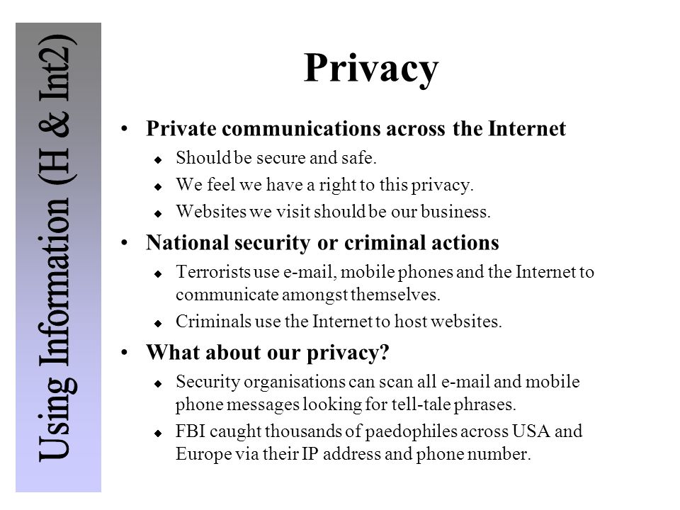 Privacy Private communications across the Internet  Should be secure and safe.  We feel we have a right to this privacy.  Websites we visit should