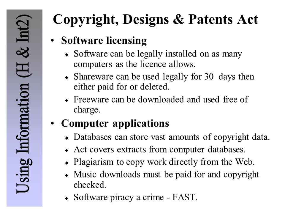 Copyright, Designs & Patents Act Software licensing  Software can be legally installed on as many computers as the licence allows.  Shareware can be
