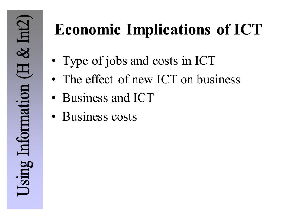 Economic Implications of ICT Type of jobs and costs in ICT The effect of new ICT on business Business and ICT Business costs