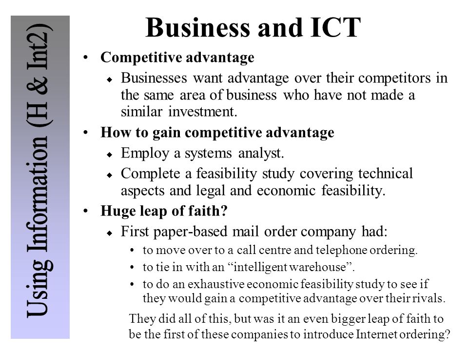 Business and ICT Competitive advantage  Businesses want advantage over their competitors in the same area of business who have not made a similar investment.