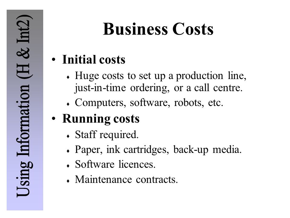 Business Costs Initial costs  Huge costs to set up a production line, just-in-time ordering, or a call centre.  Computers, software, robots, etc. Ru