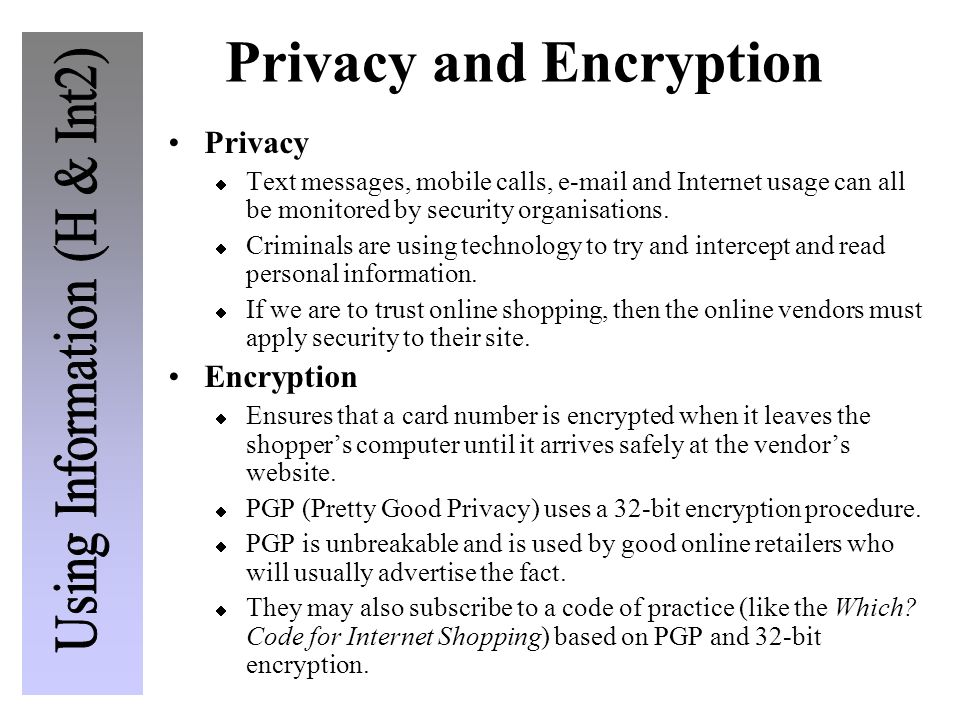 Privacy and Encryption Privacy  Text messages, mobile calls, e-mail and Internet usage can all be monitored by security organisations.  Criminals ar
