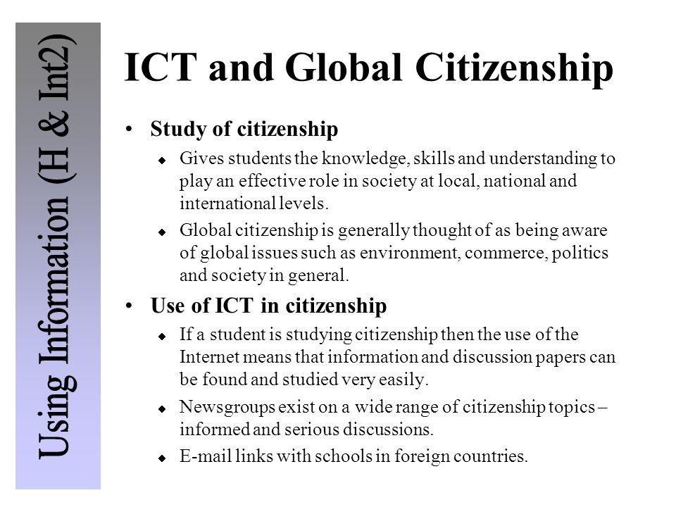 ICT and Global Citizenship Study of citizenship  Gives students the knowledge, skills and understanding to play an effective role in society at local