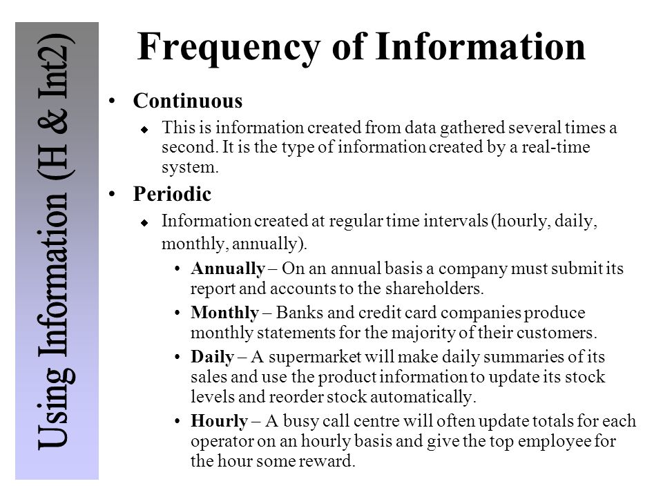 Frequency of Information Continuous  This is information created from data gathered several times a second. It is the type of information created by